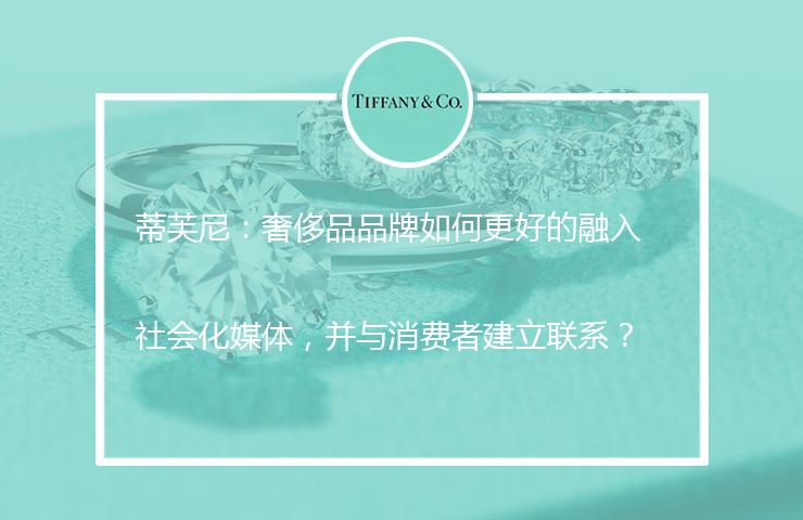 蒂芙尼:奢侈品品牌如何更好的融入社会化媒体,并与消费者建立联系?
